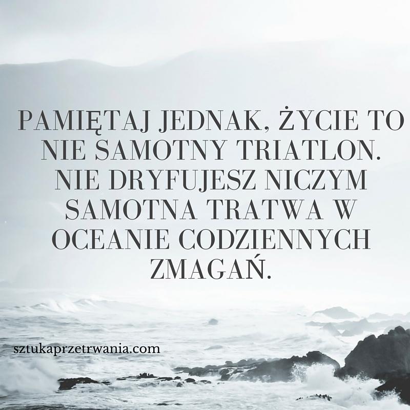 Pamiętaj jednak, życie to nie samotny triatlon. Nie dryfujesz niczym samotna tratwa w oceanie codziennych zmagań.